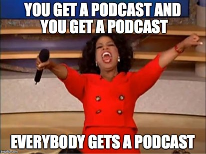 You get a podcast everyone gets a podcast